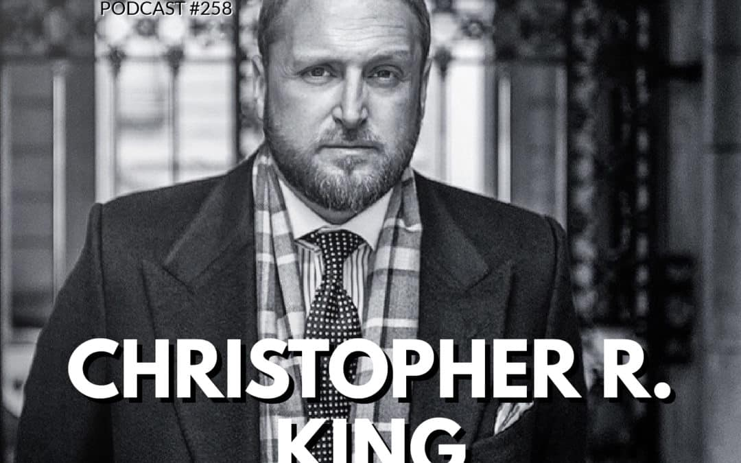 258: Christopher R. King| The King of Luxury on Perseverance, Resilience, and Never Ever Giving Up