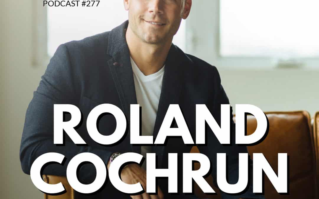 277: Roland Cochrun | How to Design A Life That Lights You Up